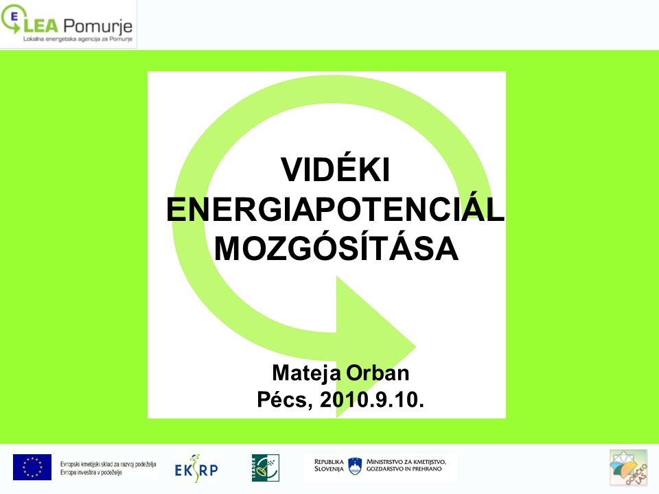 VIDÉKI ENERGIAPOTENCIÁL MOZGÓSÍTÁSA Mateja Orban Pécs, 2010.9.10.