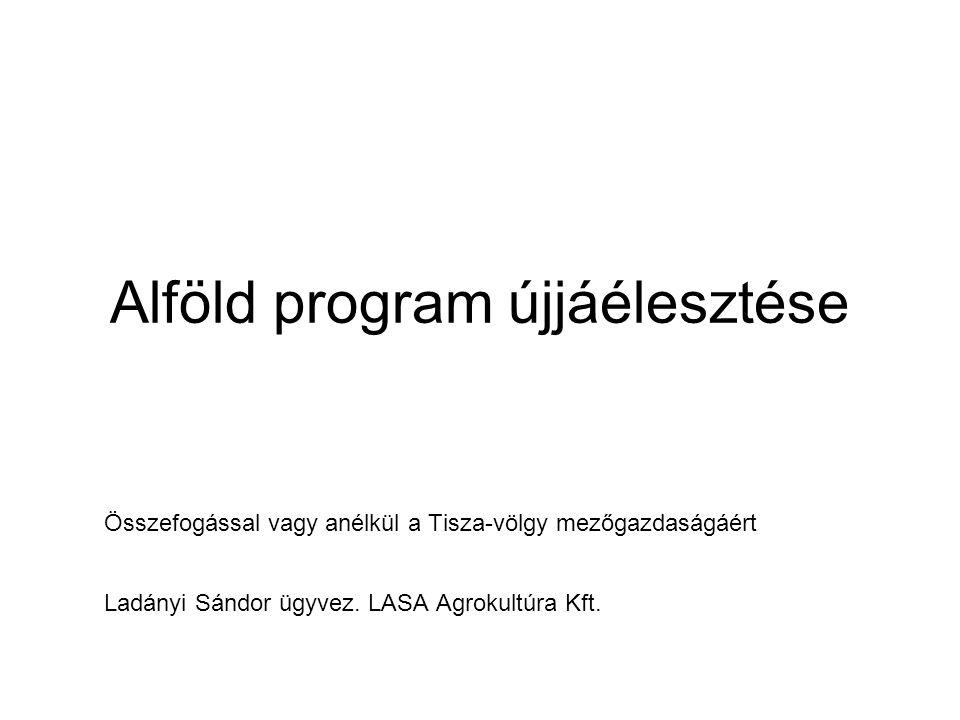 Alföld program újjáélesztése Összefogással vagy anélkül a Tisza-völgy mezőgazdaságáért Ladányi Sándor ügyvez. LASA Agrokultúra Kft.