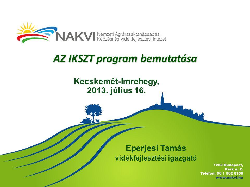 AZ IKSZT program bemutatása Eperjesi Tamás vidékfejlesztési igazgató Kecskemét-Imrehegy, 2013. július 16.