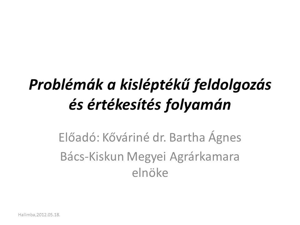 Problémák a kisléptékű feldolgozás és értékesítés folyamán Előadó: Kőváriné dr. Bartha Ágnes Bács-Kiskun Megyei Agrárkamara elnöke Halimba,2012.05.18.