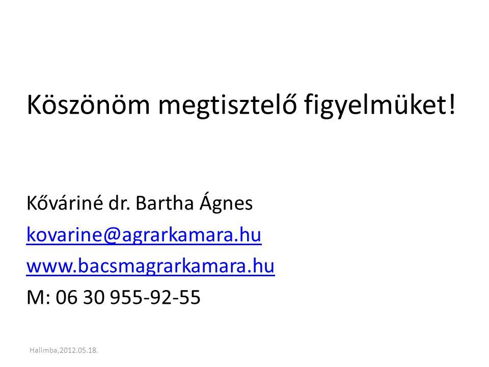 Köszönöm megtisztelő figyelmüket! Kőváriné dr. Bartha Ágnes kovarine@agrarkamara.hu www.bacsmagrarkamara.hu M: 06 30 955-92-55 Halimba,2012.05.18.