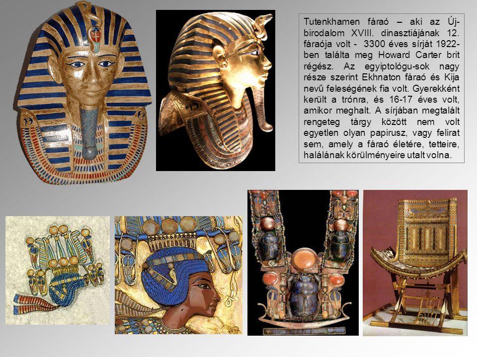 . Tutenkhamen fáraó – aki az Új- birodalom XVIII. dinasztiájának 12. fáraója volt - 3300 éves sírját 1922- ben találta meg Howard Carter brit régész.