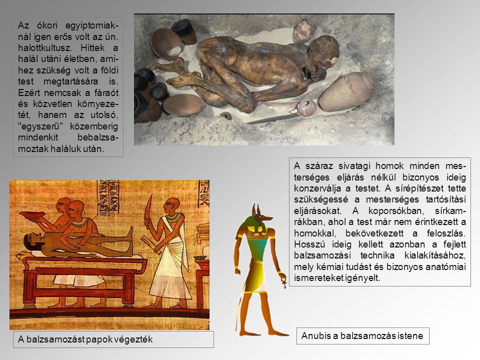 Az ókori egyiptomiak- nál igen erős volt az ún. halottkultusz. Hittek a halál utáni életben, ami- hez szükség volt a földi test megtartására is. Ezért