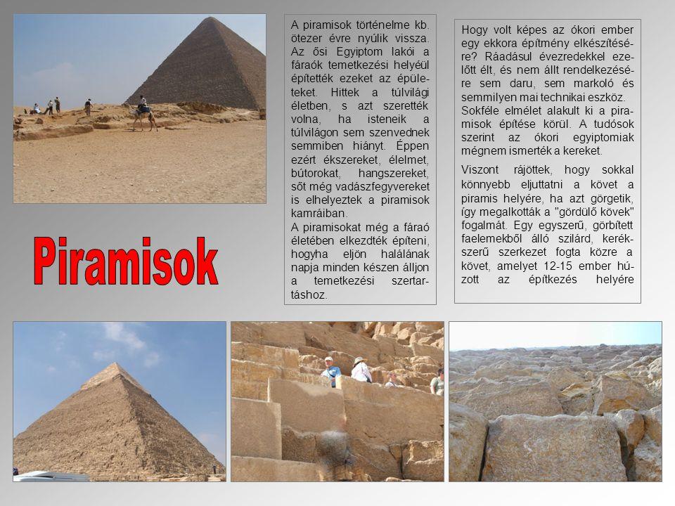 A piramisok történelme kb. ötezer évre nyúlik vissza. Az ősi Egyiptom lakói a fáraók temetkezési helyéül építették ezeket az épüle- teket. Hittek a tú
