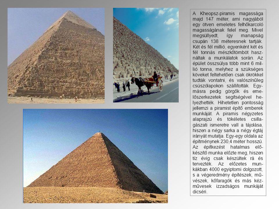 A Kheopsz-piramis magassága majd 147 méter, ami nagyjából egy ötven emeletes felhőkarcoló magasságának felel meg. Mivel megsüllyedt, így manapság csup