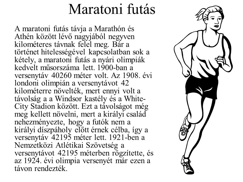 Maratoni futás A maratoni futás távja a Marathón és Athén között lévő nagyjából negyven kilométeres távnak felel meg. Bár a történet hitelességével ka