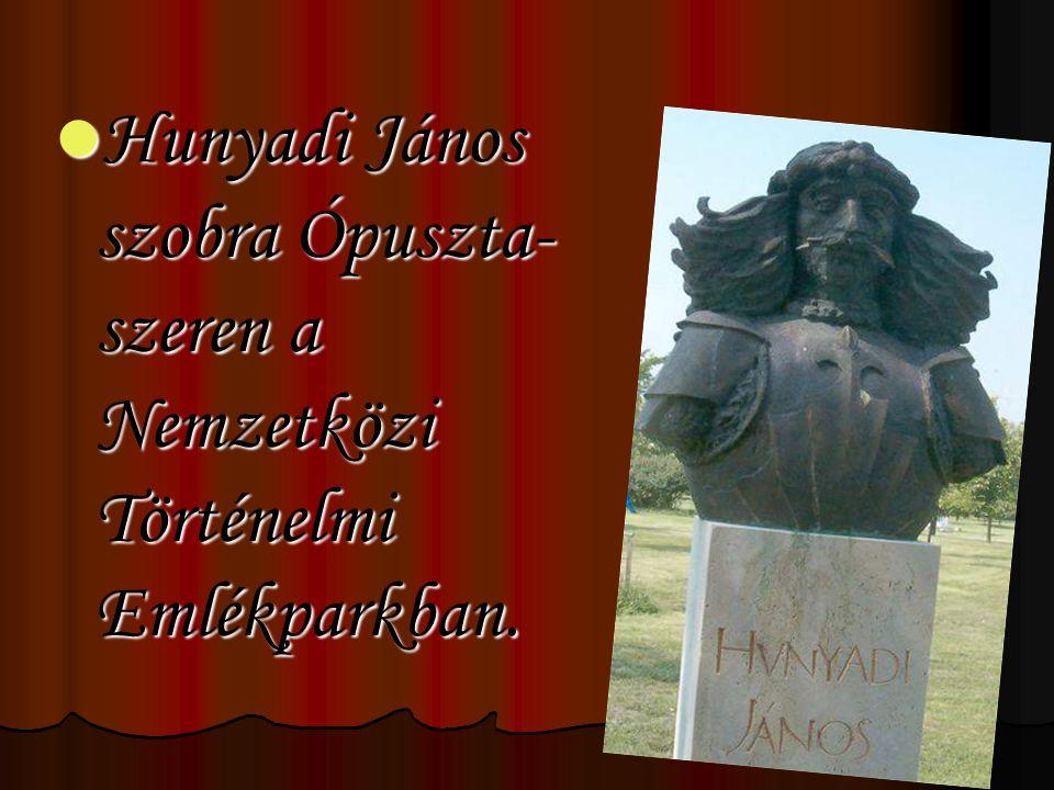 Hunyadi János szobra Ópuszta- szeren a Nemzetközi Történelmi Emlékparkban. Hunyadi János szobra Ópuszta- szeren a Nemzetközi Történelmi Emlékparkban.
