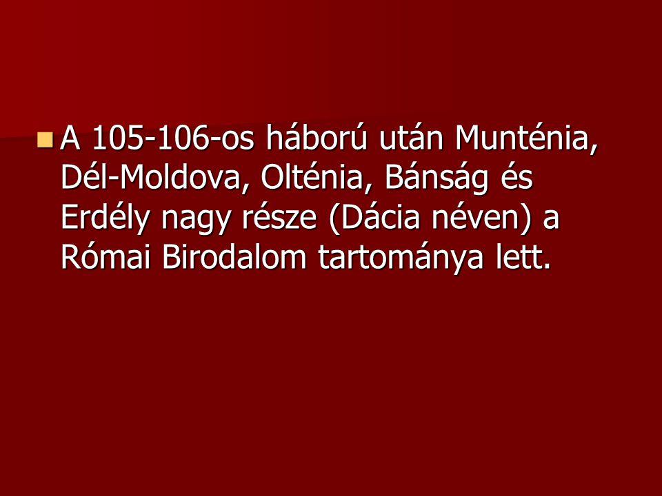 A 105-106-os háború után Munténia, Dél-Moldova, Olténia, Bánság és Erdély nagy része (Dácia néven) a Római Birodalom tartománya lett. A 105-106-os háb