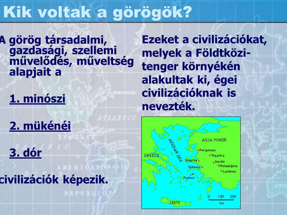 Kik voltak a görögök? A görög társadalmi, gazdasági, szellemi művelődés, műveltség alapjait a 1. minószi 2. mükénéi 3. dór civilizációk képezik. Ezeke