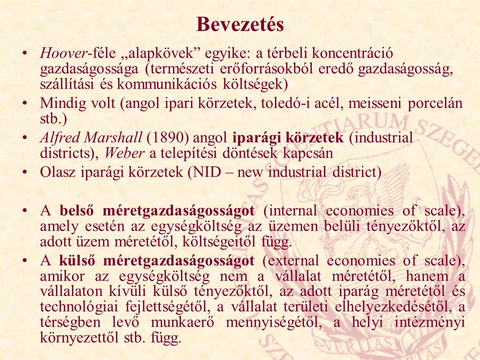 """Bevezetés Hoover-féle """"alapkövek egyike: a térbeli koncentráció gazdaságossága (természeti erőforrásokból eredő gazdaságosság, szállítási és kommunikációs költségek) Mindig volt (angol ipari körzetek, toledó-i acél, meisseni porcelán stb.) Alfred Marshall (1890) angol iparági körzetek (industrial districts), Weber a telepítési döntések kapcsán Olasz iparági körzetek (NID – new industrial district) A belső méretgazdaságosságot (internal economies of scale), amely esetén az egységköltség az üzemen belüli tényezőktől, az adott üzem méretétől, költségeitől függ."""