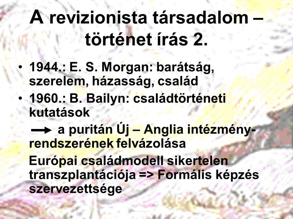 A revizionista társadalom – történet írás 2. 1944.: E. S. Morgan: barátság, szerelem, házasság, család 1960.: B. Bailyn: családtörténeti kutatások a p