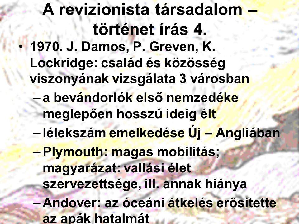 A revizionista társadalom – történet írás 4. 1970. J. Damos, P. Greven, K. Lockridge: család és közösség viszonyának vizsgálata 3 városban –a bevándor