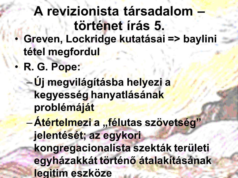 A revizionista társadalom – történet írás 5. Greven, Lockridge kutatásai => baylini tétel megfordul R. G. Pope: –Új megvilágításba helyezi a kegyesség
