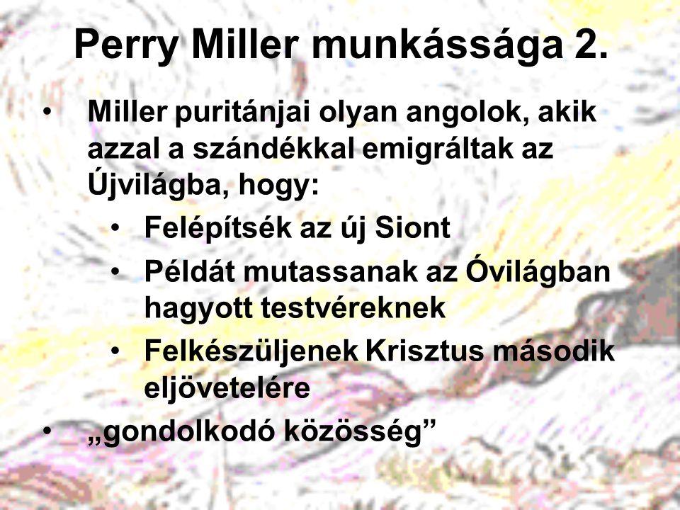 Perry Miller munkássága 2. Miller puritánjai olyan angolok, akik azzal a szándékkal emigráltak az Újvilágba, hogy: Felépítsék az új Siont Példát mutas