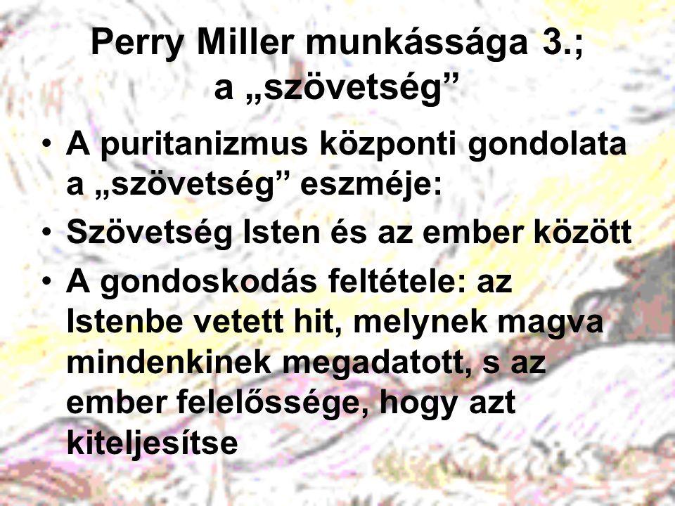 """Perry Miller munkássága 4.; a """"szövetség Egyházszervezeti szempontból: a kongregacionalista gyülekezet alapja –""""szentek = igazi hívők –""""idegenek = vallásos megtérési élménnyel nem rendelkezők Intézményként: a puritán vállalkozás céljainak és eszközeinek definiálása, a """"látható szentek közösségi diszciplináinak szabályozása"""