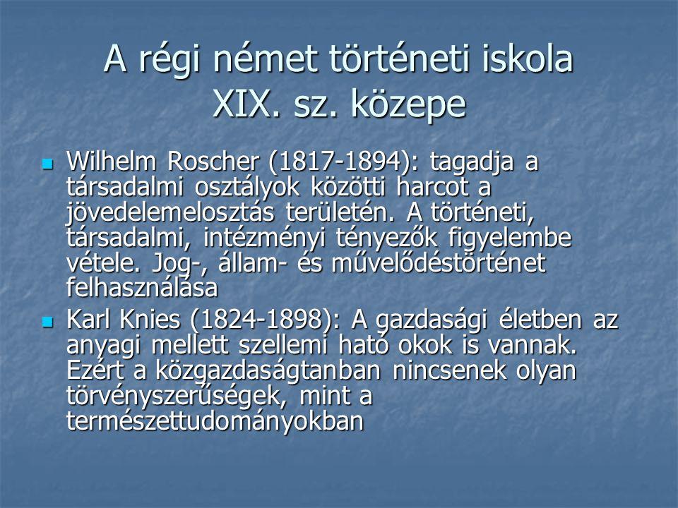 A régi német történeti iskola XIX. sz. közepe Wilhelm Roscher (1817-1894): tagadja a társadalmi osztályok közötti harcot a jövedelemelosztás területén