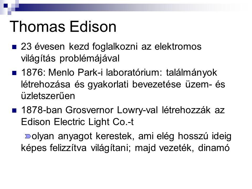 Thomas Edison 23 évesen kezd foglalkozni az elektromos világítás problémájával 1876: Menlo Park-i laboratórium: találmányok létrehozása és gyakorlati bevezetése üzem- és üzletszerűen 1878-ban Grosvernor Lowry-val létrehozzák az Edison Electric Light Co.-t olyan anyagot kerestek, ami elég hosszú ideig képes felizzítva világítani; majd vezeték, dinamó