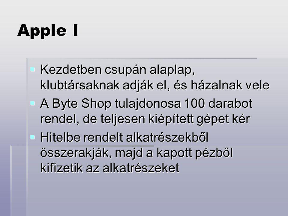 Apple I  Kezdetben csupán alaplap, klubtársaknak adják el, és házalnak vele  A Byte Shop tulajdonosa 100 darabot rendel, de teljesen kiépített gépet kér  Hitelbe rendelt alkatrészekből összerakják, majd a kapott pézből kifizetik az alkatrészeket