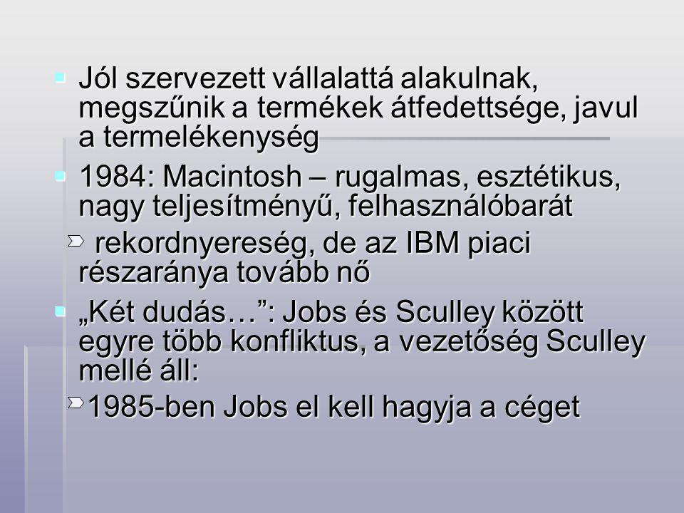 """ Jól szervezett vállalattá alakulnak, megszűnik a termékek átfedettsége, javul a termelékenység  1984: Macintosh – rugalmas, esztétikus, nagy teljesítményű, felhasználóbarát rekordnyereség, de az IBM piaci részaránya tovább nő rekordnyereség, de az IBM piaci részaránya tovább nő  """"Két dudás… : Jobs és Sculley között egyre több konfliktus, a vezetőség Sculley mellé áll: 1985-ben Jobs el kell hagyja a céget 1985-ben Jobs el kell hagyja a céget"""