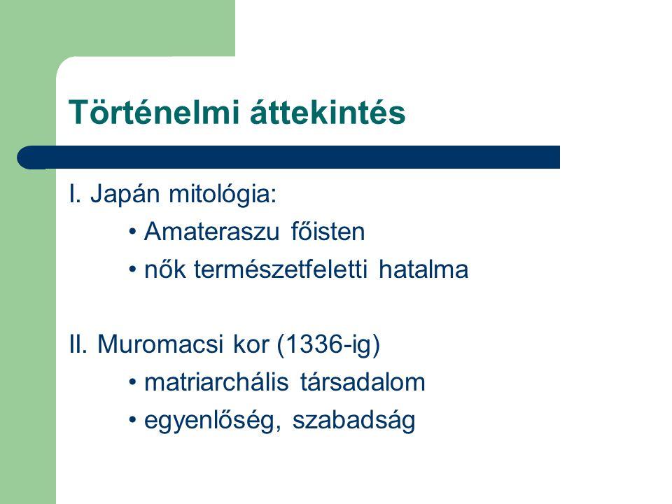 Történelmi áttekintés I. Japán mitológia: Amateraszu főisten nők természetfeletti hatalma II. Muromacsi kor (1336-ig) matriarchális társadalom egyenlő