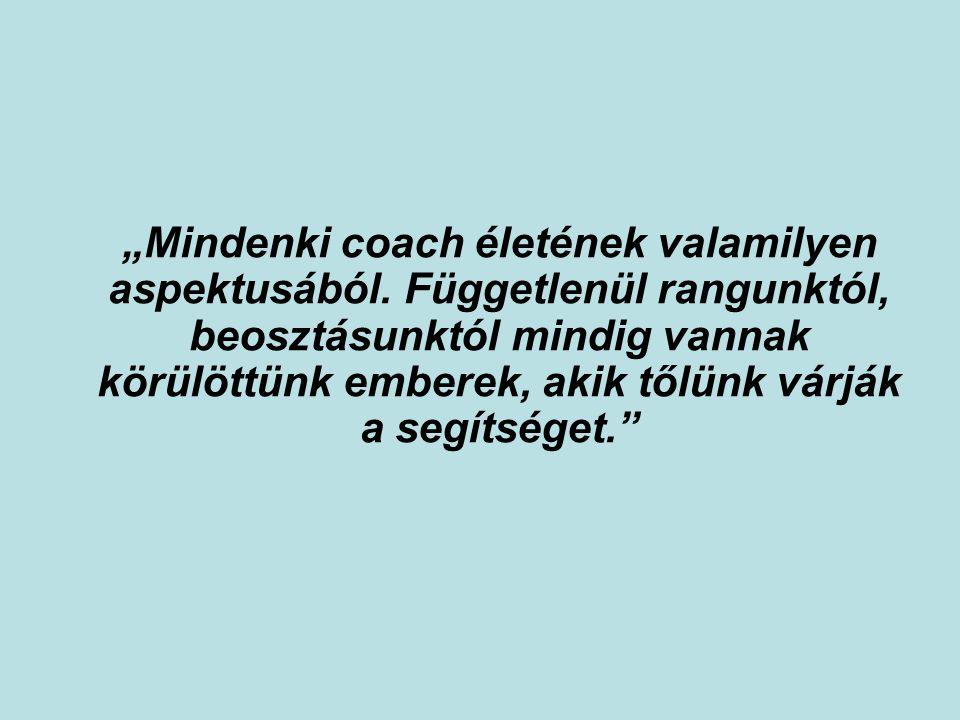 """""""Mindenki coach életének valamilyen aspektusából. Függetlenül rangunktól, beosztásunktól mindig vannak körülöttünk emberek, akik tőlünk várják a segít"""