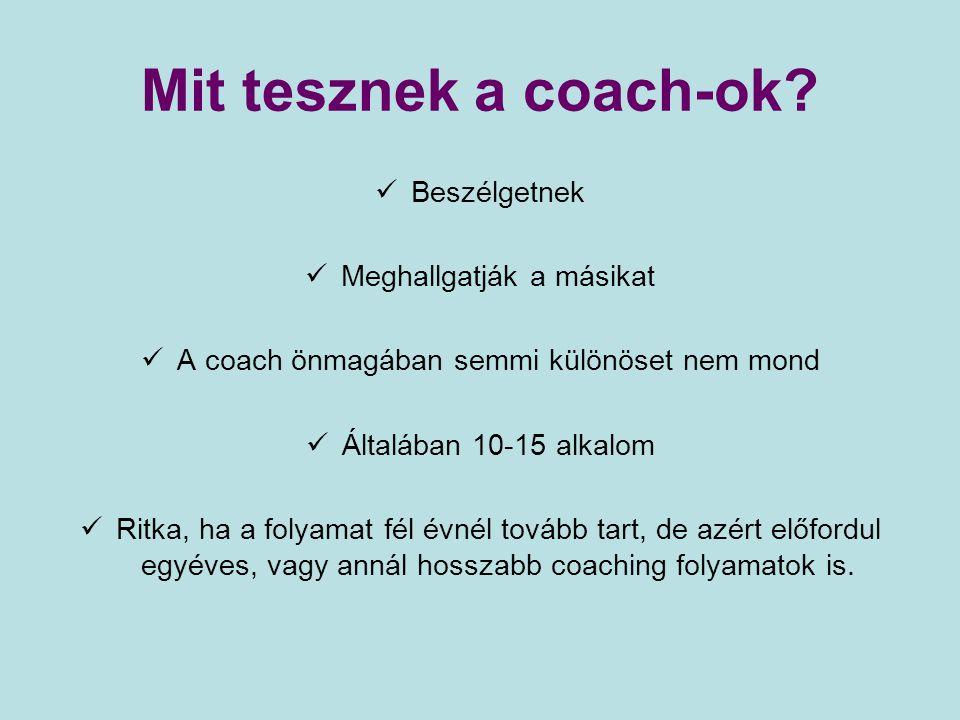 Mit tesznek a coach-ok? Beszélgetnek Meghallgatják a másikat A coach önmagában semmi különöset nem mond Általában 10-15 alkalom Ritka, ha a folyamat f