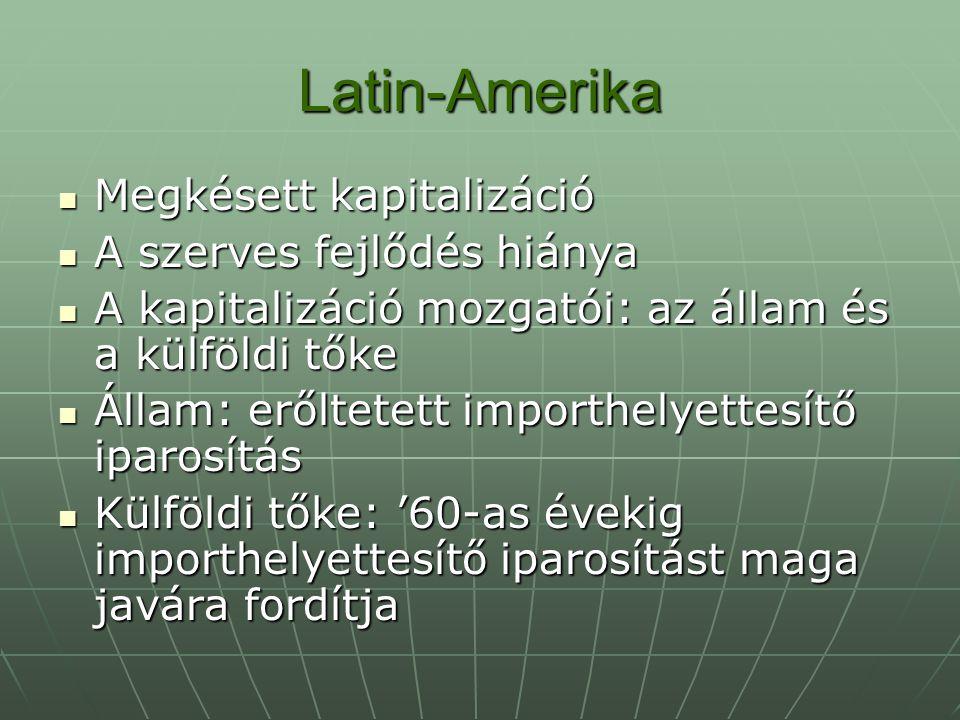 Latin-Amerika Nyitás ellenére külföldi tőke nagyfokú beáramlása elmarad Nyitás ellenére külföldi tőke nagyfokú beáramlása elmarad Exportszerkezet egyoldalú: Exportszerkezet egyoldalú: - Mezőgazdaság monokultúrás - Gazdasági nyitás – függőség - Latifundium – minifundium Duális gazdaság: piac és naturálgazdaság Periferizáltság