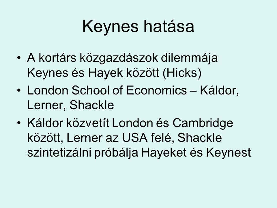 Keynes hatása A kortárs közgazdászok dilemmája Keynes és Hayek között (Hicks) London School of Economics – Káldor, Lerner, Shackle Káldor közvetít Lon