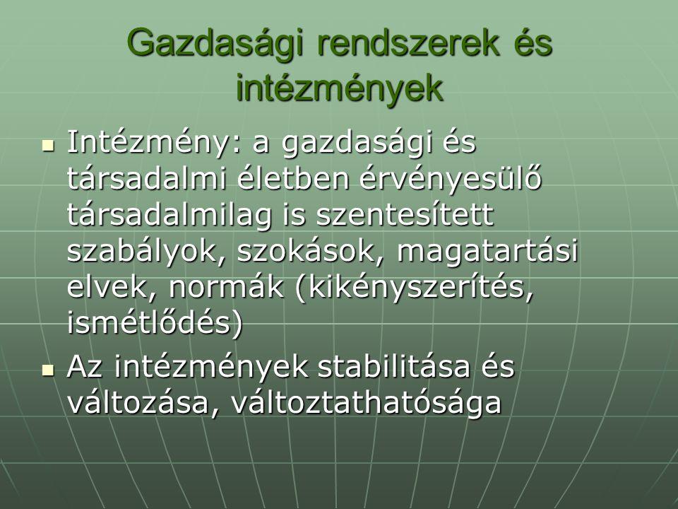 Gazdasági rendszerek és intézmények Intézmény: a gazdasági és társadalmi életben érvényesülő társadalmilag is szentesített szabályok, szokások, magata