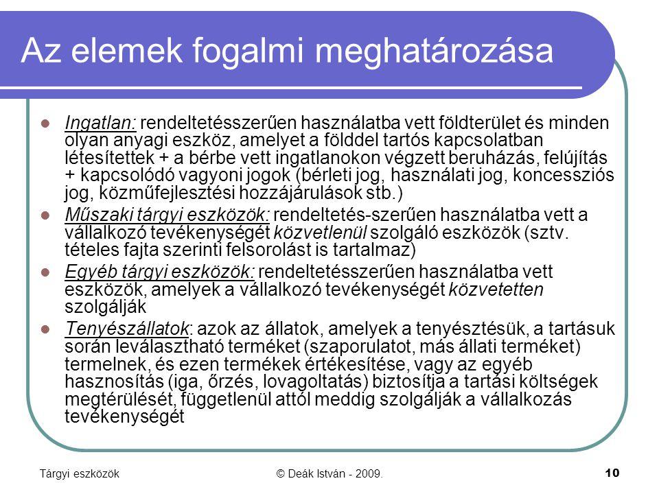 Tárgyi eszközök© Deák István - 2009.10 Az elemek fogalmi meghatározása Ingatlan: rendeltetésszerűen használatba vett földterület és minden olyan anyagi eszköz, amelyet a földdel tartós kapcsolatban létesítettek + a bérbe vett ingatlanokon végzett beruházás, felújítás + kapcsolódó vagyoni jogok (bérleti jog, használati jog, koncessziós jog, közműfejlesztési hozzájárulások stb.) Műszaki tárgyi eszközök: rendeltetés-szerűen használatba vett a vállalkozó tevékenységét közvetlenül szolgáló eszközök (sztv.