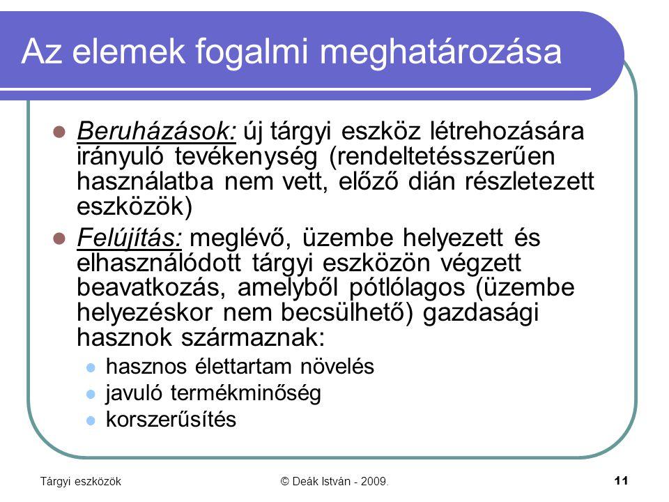 Tárgyi eszközök© Deák István - 2009.11 Az elemek fogalmi meghatározása Beruházások: új tárgyi eszköz létrehozására irányuló tevékenység (rendeltetésszerűen használatba nem vett, előző dián részletezett eszközök) Felújítás: meglévő, üzembe helyezett és elhasználódott tárgyi eszközön végzett beavatkozás, amelyből pótlólagos (üzembe helyezéskor nem becsülhető) gazdasági hasznok származnak: hasznos élettartam növelés javuló termékminőség korszerűsítés