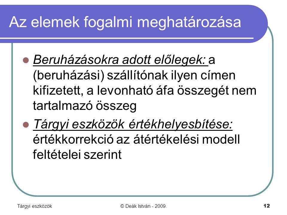 Tárgyi eszközök© Deák István - 2009.12 Az elemek fogalmi meghatározása Beruházásokra adott előlegek: a (beruházási) szállítónak ilyen címen kifizetett, a levonható áfa összegét nem tartalmazó összeg Tárgyi eszközök értékhelyesbítése: értékkorrekció az átértékelési modell feltételei szerint