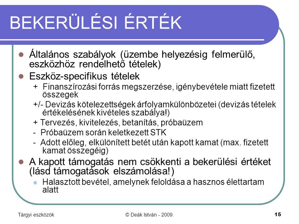 Tárgyi eszközök© Deák István - 2009.15 BEKERÜLÉSI ÉRTÉK Általános szabályok (üzembe helyezésig felmerülő, eszközhöz rendelhető tételek) Eszköz-specifikus tételek + Finanszírozási forrás megszerzése, igénybevétele miatt fizetett összegek +/- Devizás kötelezettségek árfolyamkülönbözetei (devizás tételek értékelésének kivételes szabálya!) + Tervezés, kivitelezés, betanítás, próbaüzem - Próbaüzem során keletkezett STK - Adott előleg, elkülönített betét után kapott kamat (max.