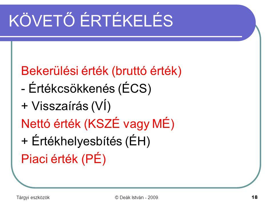 Tárgyi eszközök© Deák István - 2009.18 KÖVETŐ ÉRTÉKELÉS Bekerülési érték (bruttó érték) - Értékcsökkenés (ÉCS) + Visszaírás (VÍ) Nettó érték (KSZÉ vag