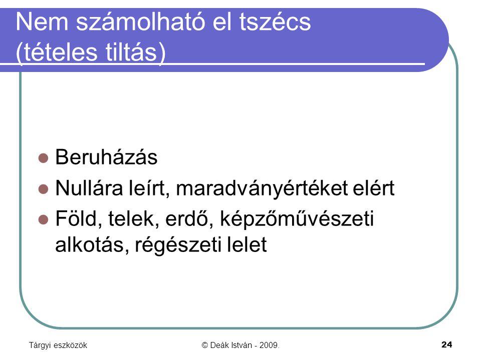 Tárgyi eszközök© Deák István - 2009.24 Nem számolható el tszécs (tételes tiltás) Beruházás Nullára leírt, maradványértéket elért Föld, telek, erdő, ké