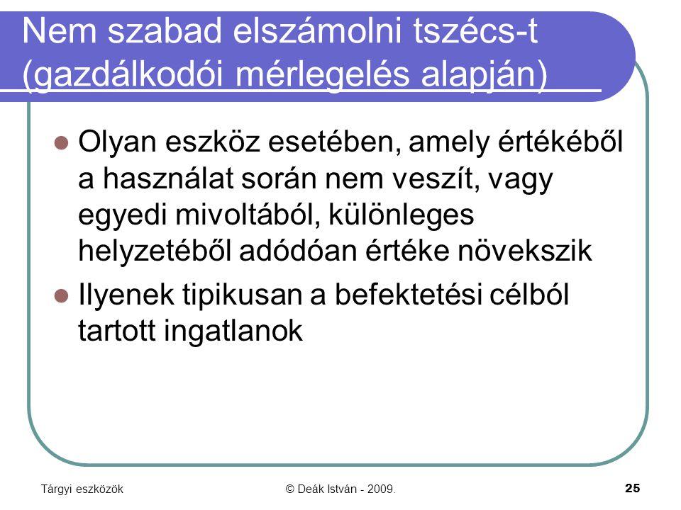 Tárgyi eszközök© Deák István - 2009.25 Nem szabad elszámolni tszécs-t (gazdálkodói mérlegelés alapján) Olyan eszköz esetében, amely értékéből a haszná