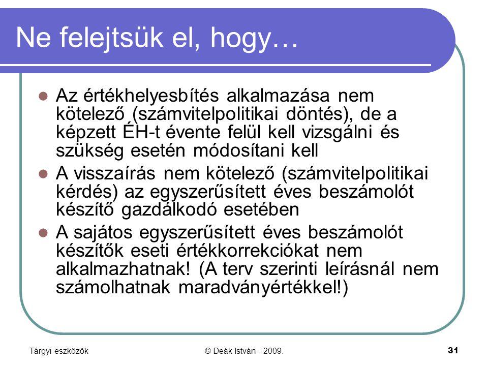Tárgyi eszközök© Deák István - 2009.31 Ne felejtsük el, hogy… Az értékhelyesbítés alkalmazása nem kötelező (számvitelpolitikai döntés), de a képzett É