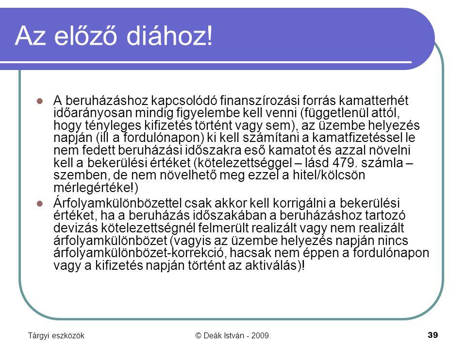 Tárgyi eszközök© Deák István - 2009.39 Az előző diához! A beruházáshoz kapcsolódó finanszírozási forrás kamatterhét időarányosan mindig figyelembe kel