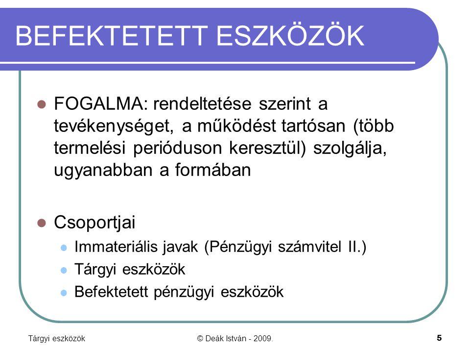 Tárgyi eszközök© Deák István - 2009.5 BEFEKTETETT ESZKÖZÖK FOGALMA: rendeltetése szerint a tevékenységet, a működést tartósan (több termelési perióduson keresztül) szolgálja, ugyanabban a formában Csoportjai Immateriális javak (Pénzügyi számvitel II.) Tárgyi eszközök Befektetett pénzügyi eszközök