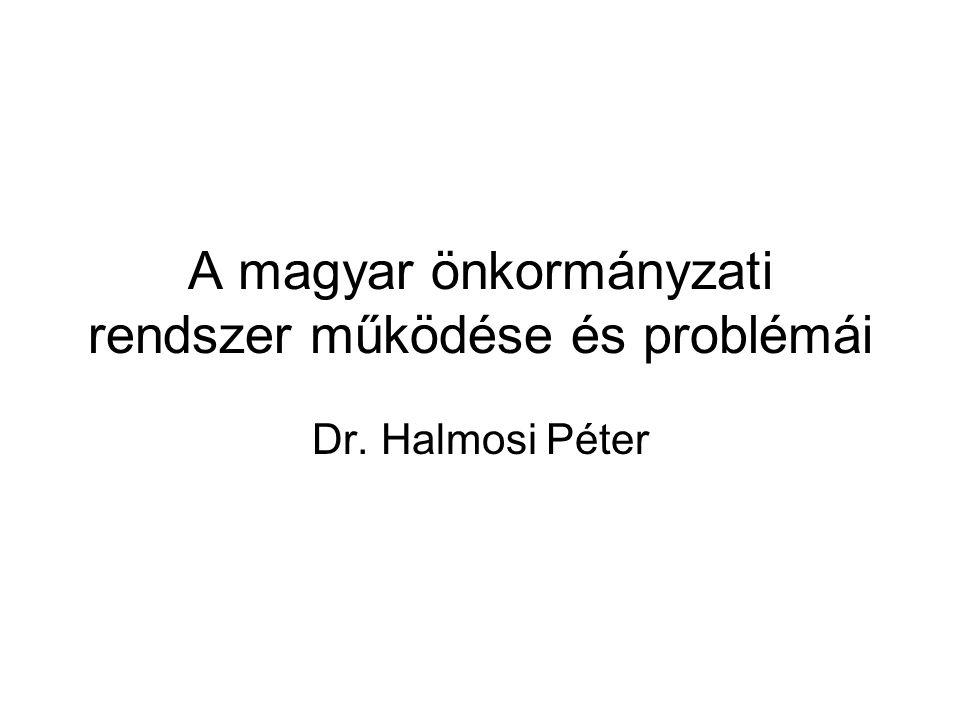 A magyar önkormányzati rendszer működése és problémái Dr. Halmosi Péter