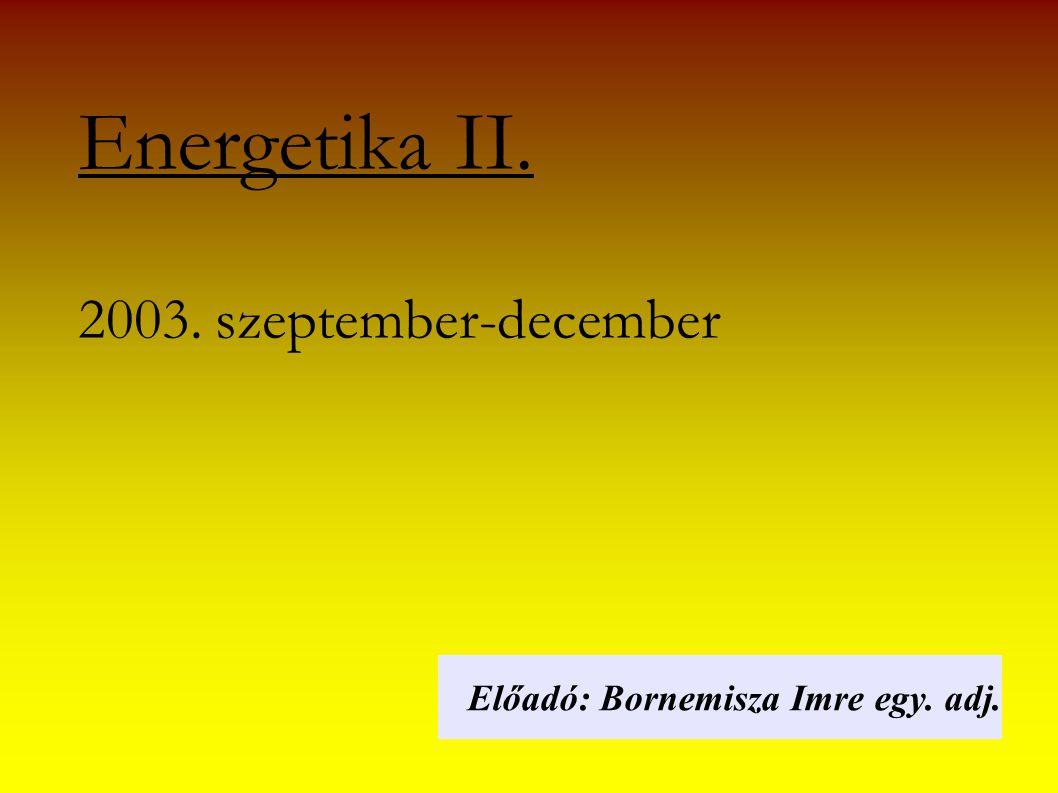 Energetika II. 2003. szeptember-december Előadó: Bornemisza Imre egy. adj.