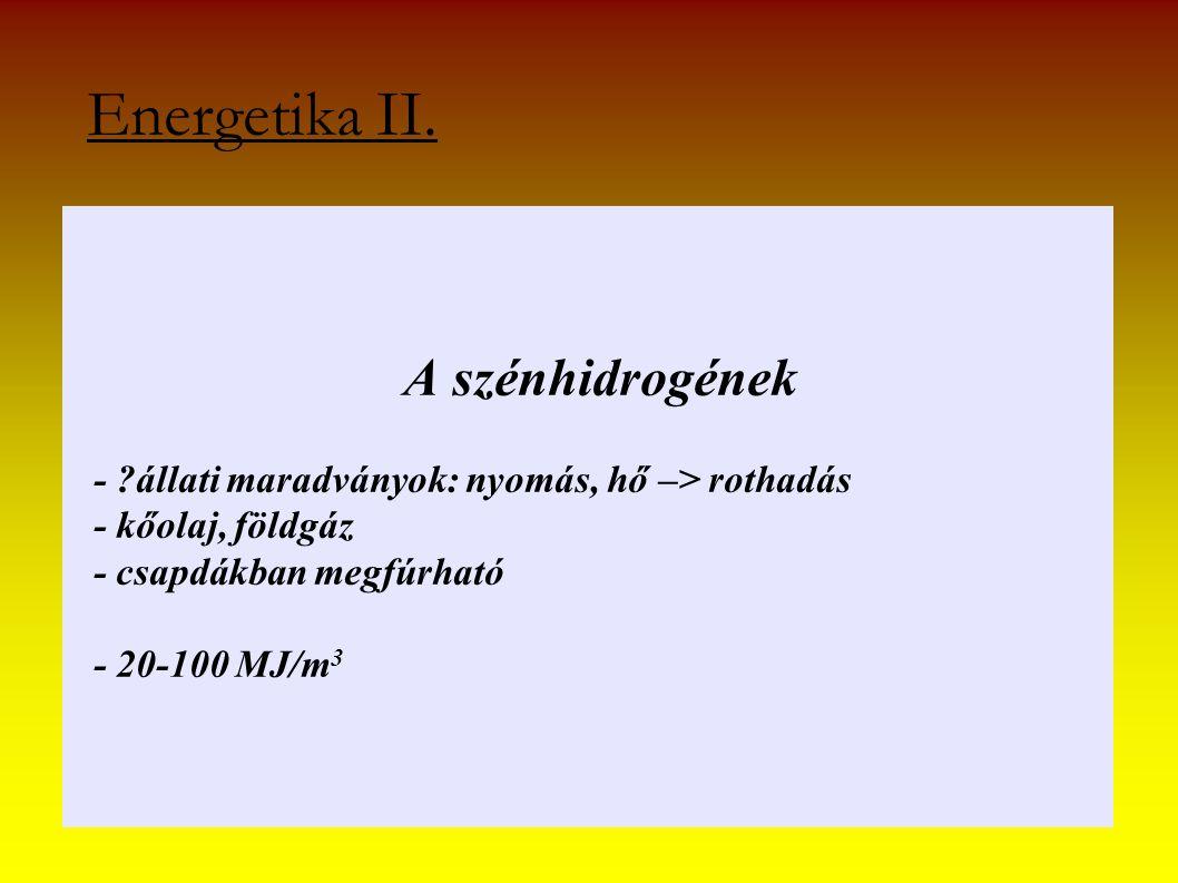 A szénhidrogének - ?állati maradványok: nyomás, hő –> rothadás - kőolaj, földgáz - csapdákban megfúrható - 20-100 MJ/m 3 Energetika II.