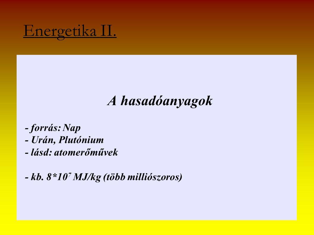 A hasadóanyagok - forrás: Nap - Urán, Plutónium - lásd: atomerőművek - kb. 8*10 7 MJ/kg (több milliószoros) Energetika II.