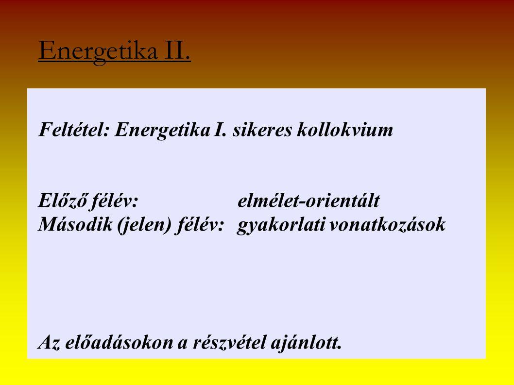 Energetika II. Feltétel: Energetika I. sikeres kollokvium Előző félév: elmélet-orientált Második (jelen) félév: gyakorlati vonatkozások Az előadásokon