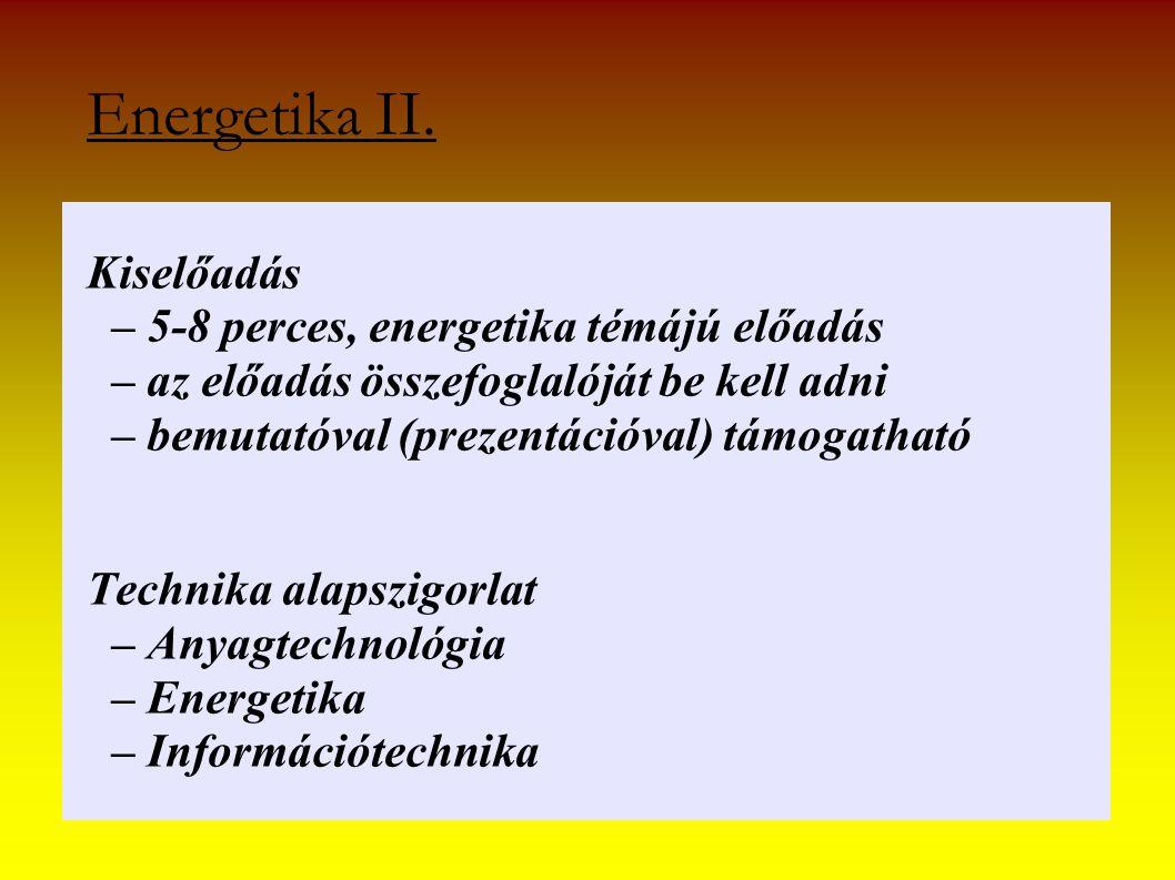 Energetika II. Kiselőadás – 5-8 perces, energetika témájú előadás – az előadás összefoglalóját be kell adni – bemutatóval (prezentációval) támogatható