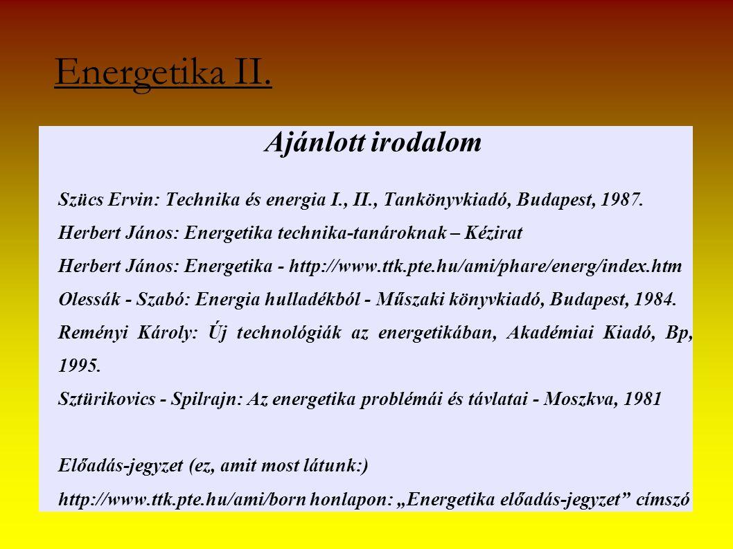 Energetika II. Ajánlott irodalom Szücs Ervin: Technika és energia I., II., Tankönyvkiadó, Budapest, 1987. Herbert János: Energetika technika-tanárokna