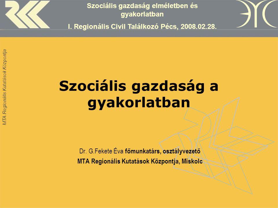 MTA Regionális Kutatások Központja Szociális gazdaság a gyakorlatban Dr. G.Fekete Éva főmunkatárs, osztályvezető MTA Regionális Kutatások Központja, M