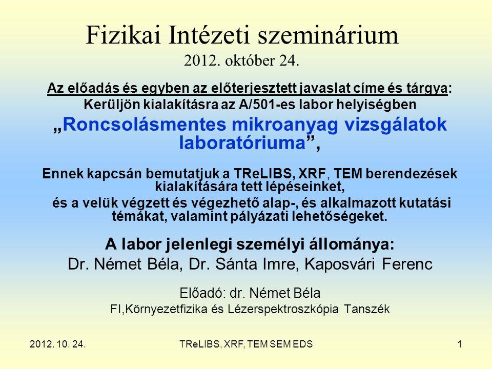 2012. 10. 24.TReLIBS, XRF, TEM SEM EDS1 Fizikai Intézeti szeminárium 2012. október 24. Az előadás és egyben az előterjesztett javaslat címe és tárgya:
