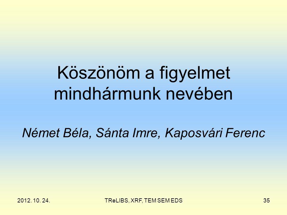 2012. 10. 24.TReLIBS, XRF, TEM SEM EDS35 Köszönöm a figyelmet mindhármunk nevében Német Béla, Sánta Imre, Kaposvári Ferenc