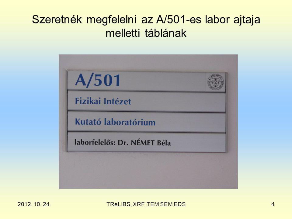 2012. 10. 24.TReLIBS, XRF, TEM SEM EDS4 Szeretnék megfelelni az A/501-es labor ajtaja melletti táblának